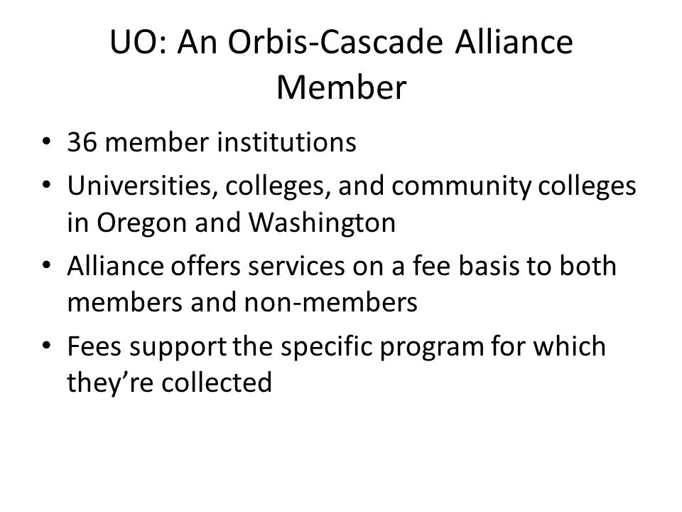 UO: An Orbis-Cascade Alliance Member 36 member institutions Universities, colleges, and community colleges in Oregon and Washington Alliance offers services on a fee basis to both members and non-members Fees support the specific program for which they're collected