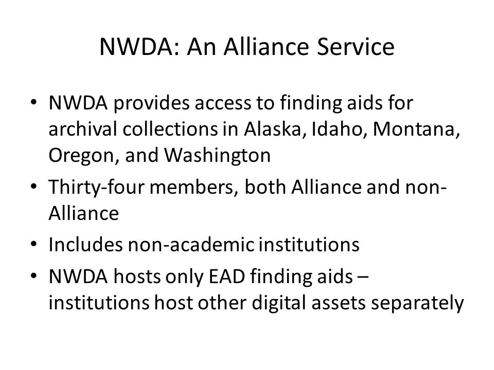 NWDA: An Alliance Service NWDA provides access to finding aids for archival collections in Alaska, Idaho, Montana, Oregon, and Washington Thirty-four members, both Alliance and non- Alliance Includes non-academic institutions NWDA hosts only EAD finding aids – institutions host other digital assets separately