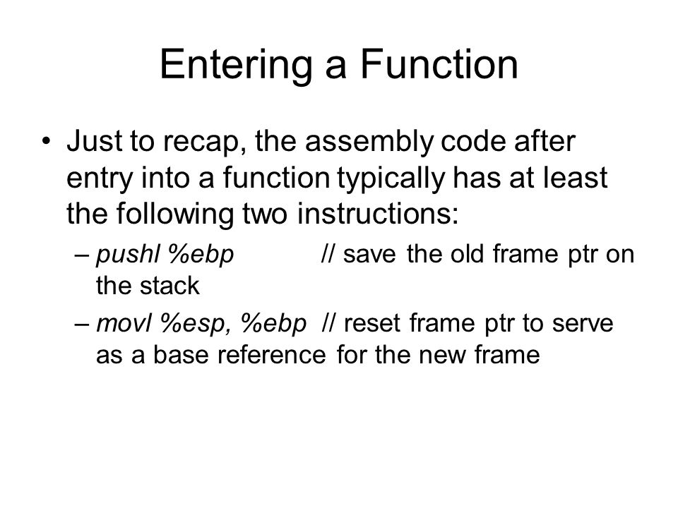 Entering a Function Just to recap, the assembly code after entry into a function typically has at least the following two instructions: –pushl %ebp // save the old frame ptr on the stack –movl %esp, %ebp // reset frame ptr to serve as a base reference for the new frame