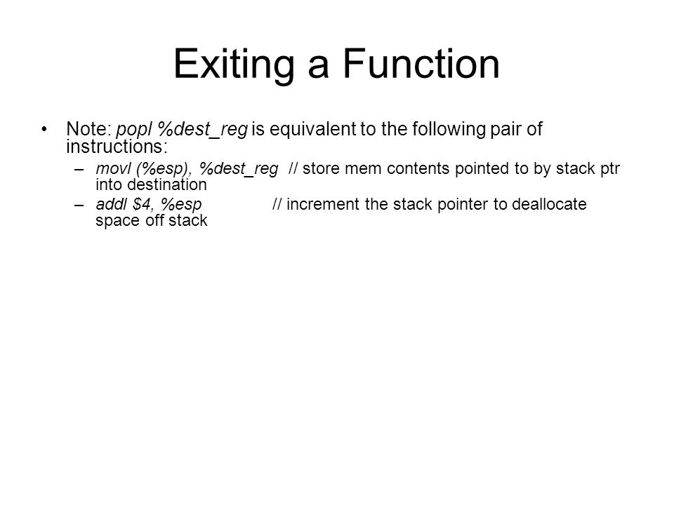 Exiting a Function Note: popl %dest_reg is equivalent to the following pair of instructions: –movl (%esp), %dest_reg // store mem contents pointed to by stack ptr into destination –addl $4, %esp // increment the stack pointer to deallocate space off stack