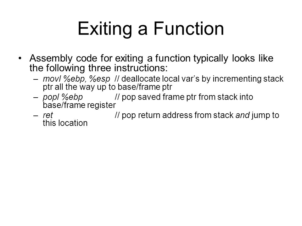 Exiting a Function Assembly code for exiting a function typically looks like the following three instructions: –movl %ebp, %esp // deallocate local var's by incrementing stack ptr all the way up to base/frame ptr –popl %ebp // pop saved frame ptr from stack into base/frame register –ret // pop return address from stack and jump to this location