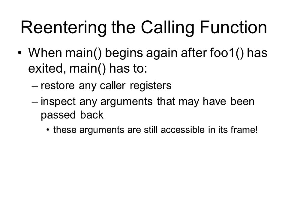 Reentering the Calling Function When main() begins again after foo1() has exited, main() has to: –restore any caller registers –inspect any arguments that may have been passed back these arguments are still accessible in its frame!