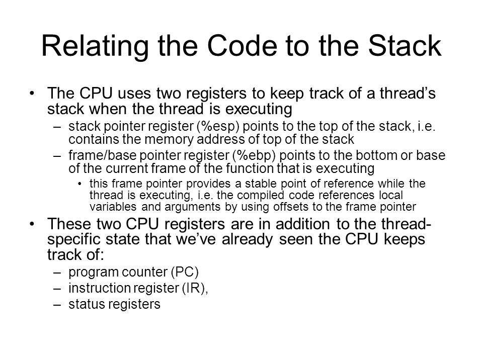 Relating the Code to the Stack The CPU uses two registers to keep track of a thread's stack when the thread is executing –stack pointer register (%esp) points to the top of the stack, i.e.