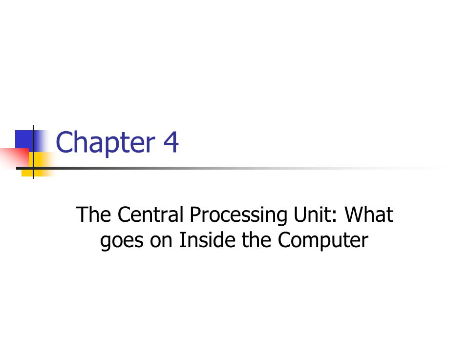 Chapter 4 The Central Processing Unit: What goes on Inside the Computer