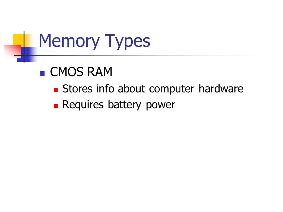 Memory Types CMOS RAM Stores info about computer hardware Requires battery power