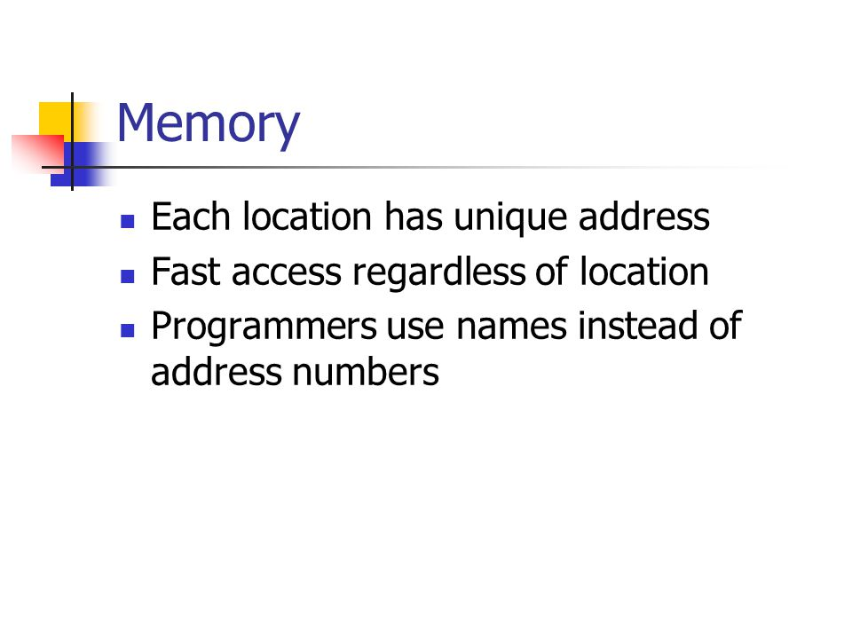 Memory Each location has unique address Fast access regardless of location Programmers use names instead of address numbers