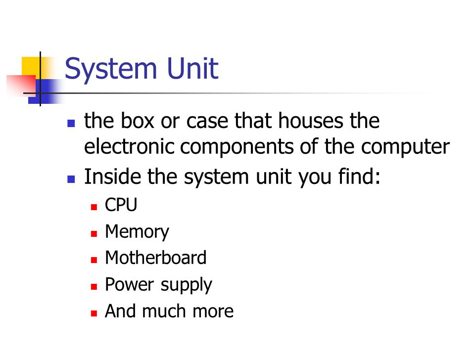 System Unit the box or case that houses the electronic components of the computer Inside the system unit you find: CPU Memory Motherboard Power supply And much more