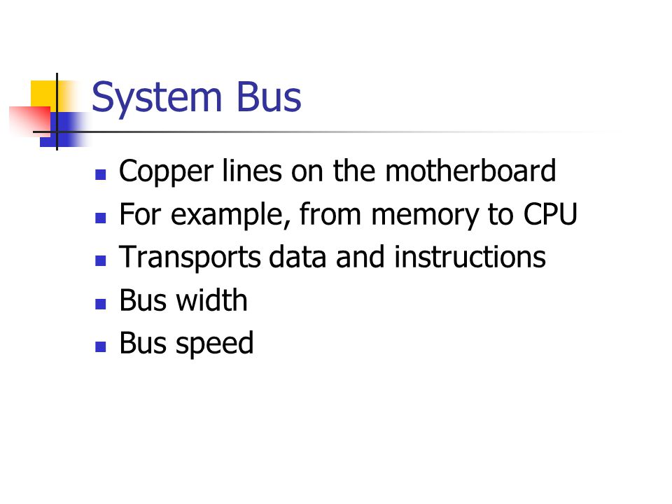 System Bus Copper lines on the motherboard For example, from memory to CPU Transports data and instructions Bus width Bus speed