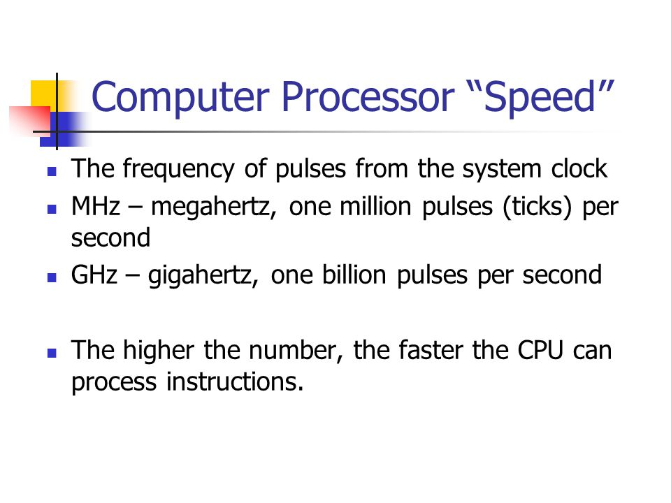 Computer Processor Speed The frequency of pulses from the system clock MHz – megahertz, one million pulses (ticks) per second GHz – gigahertz, one billion pulses per second The higher the number, the faster the CPU can process instructions.