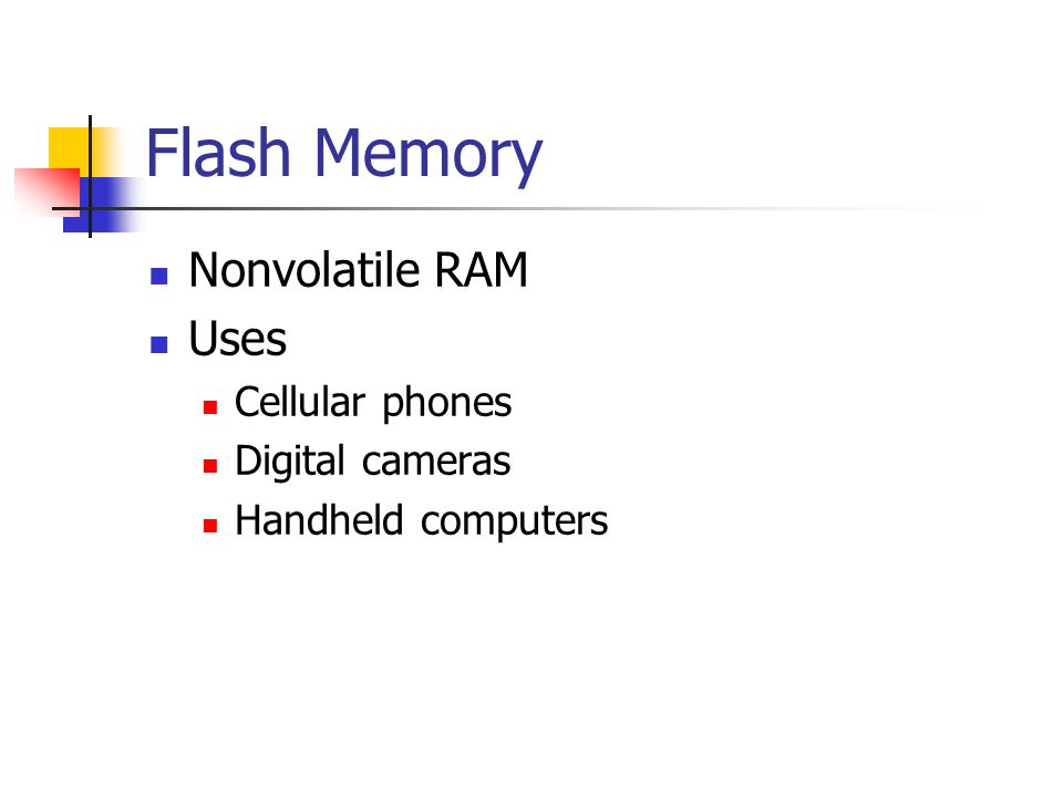 Flash Memory Nonvolatile RAM Uses Cellular phones Digital cameras Handheld computers