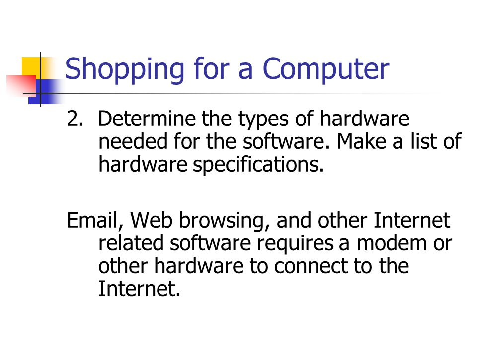 Shopping for a Computer 2. Determine the types of hardware needed for the software.