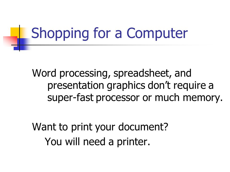 Shopping for a Computer Word processing, spreadsheet, and presentation graphics don't require a super-fast processor or much memory.