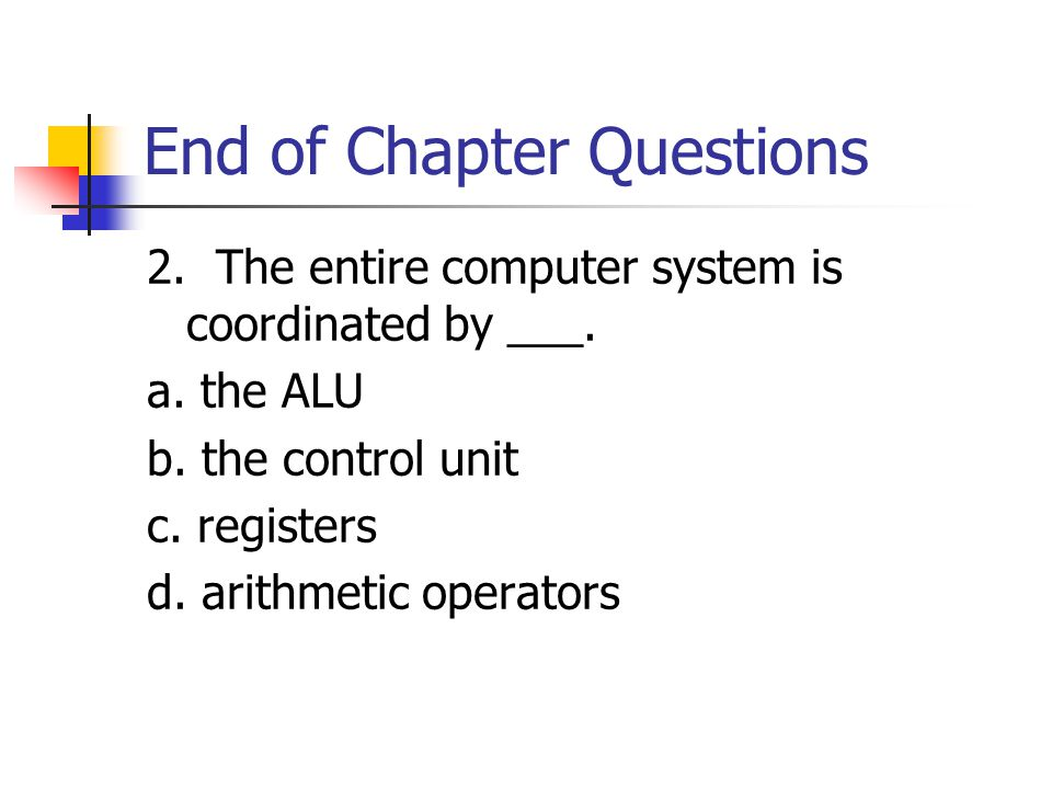End of Chapter Questions 2. The entire computer system is coordinated by ___.