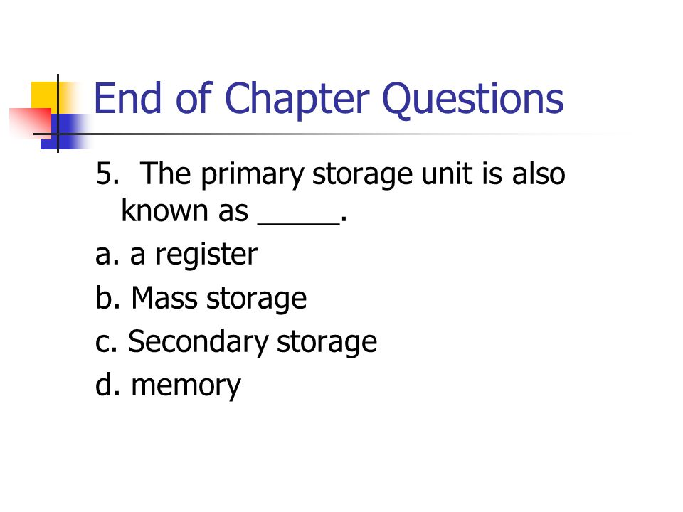 End of Chapter Questions 5. The primary storage unit is also known as _____.