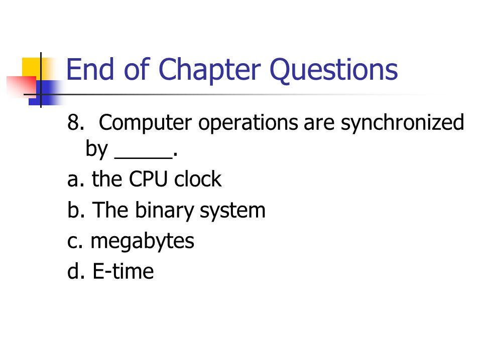 End of Chapter Questions 8. Computer operations are synchronized by _____.
