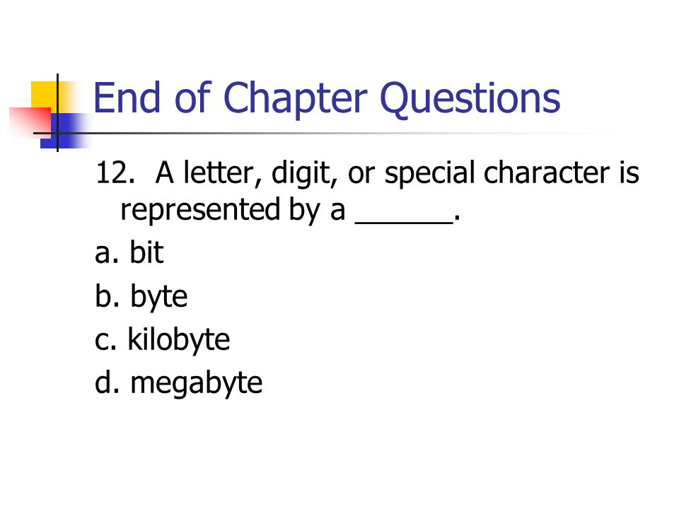 End of Chapter Questions 12. A letter, digit, or special character is represented by a ______.