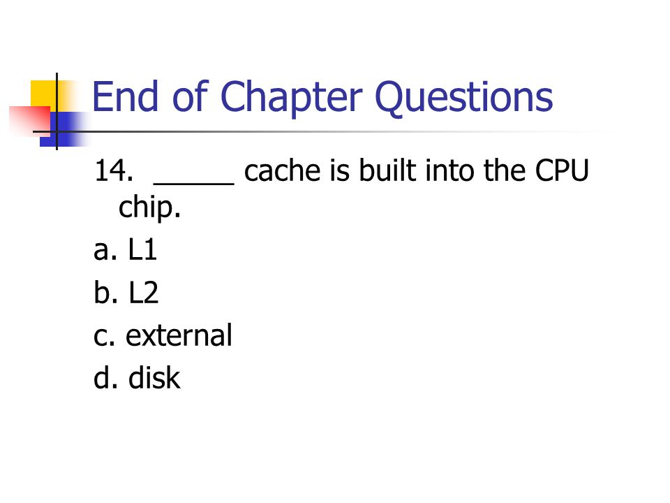 End of Chapter Questions 14. _____ cache is built into the CPU chip.