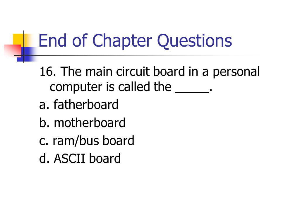 End of Chapter Questions 16. The main circuit board in a personal computer is called the _____.