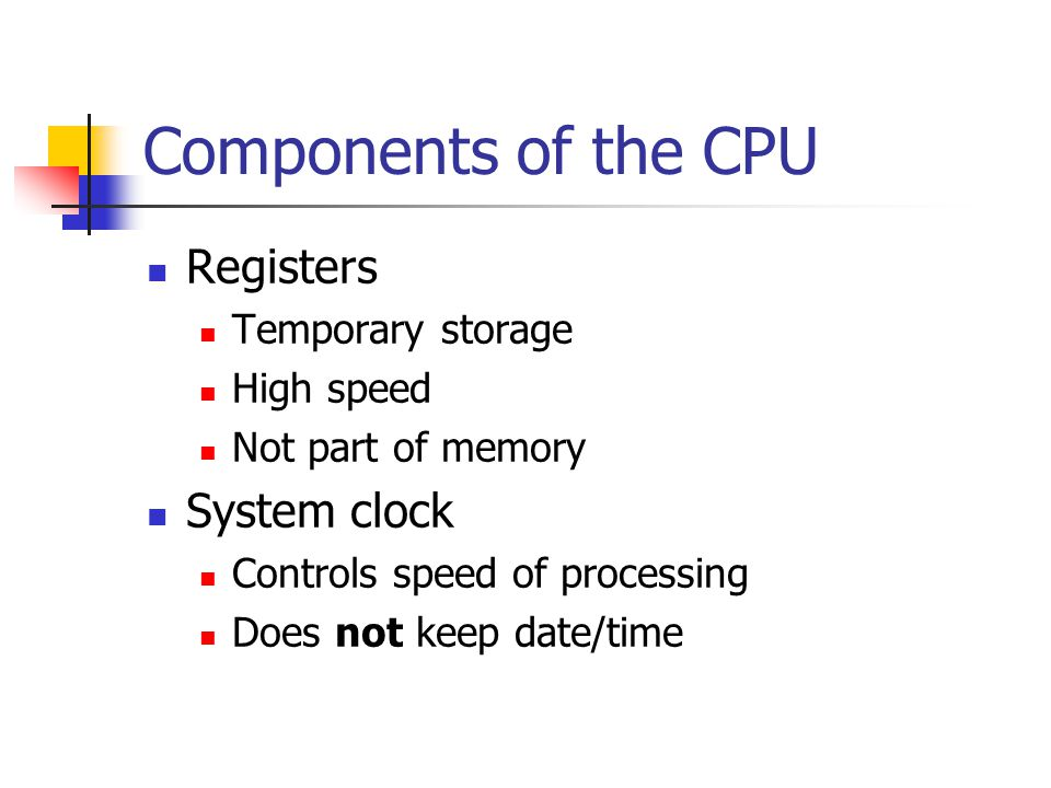 Components of the CPU Registers Temporary storage High speed Not part of memory System clock Controls speed of processing Does not keep date/time