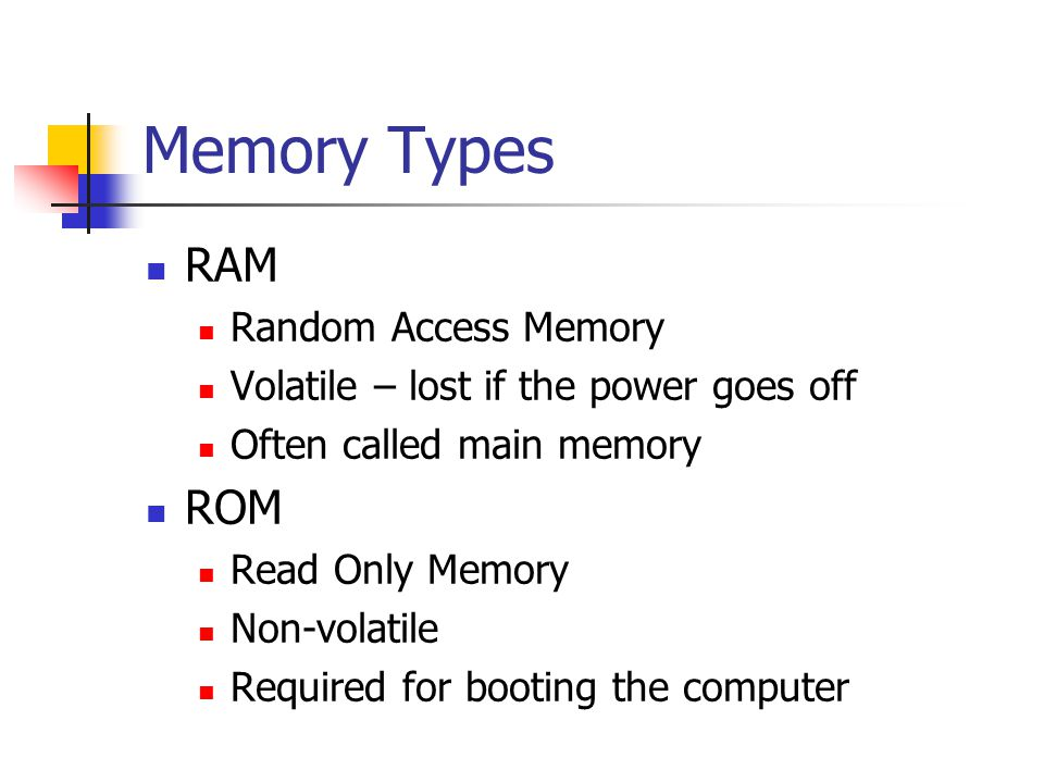 Memory Types RAM Random Access Memory Volatile – lost if the power goes off Often called main memory ROM Read Only Memory Non-volatile Required for booting the computer