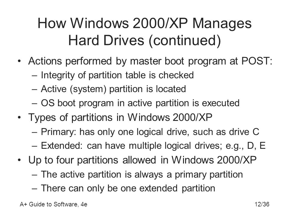 A+ Guide to Software, 4e12/36 How Windows 2000/XP Manages Hard Drives (continued) Actions performed by master boot program at POST: –Integrity of partition table is checked –Active (system) partition is located –OS boot program in active partition is executed Types of partitions in Windows 2000/XP –Primary: has only one logical drive, such as drive C –Extended: can have multiple logical drives; e.g., D, E Up to four partitions allowed in Windows 2000/XP –The active partition is always a primary partition –There can only be one extended partition