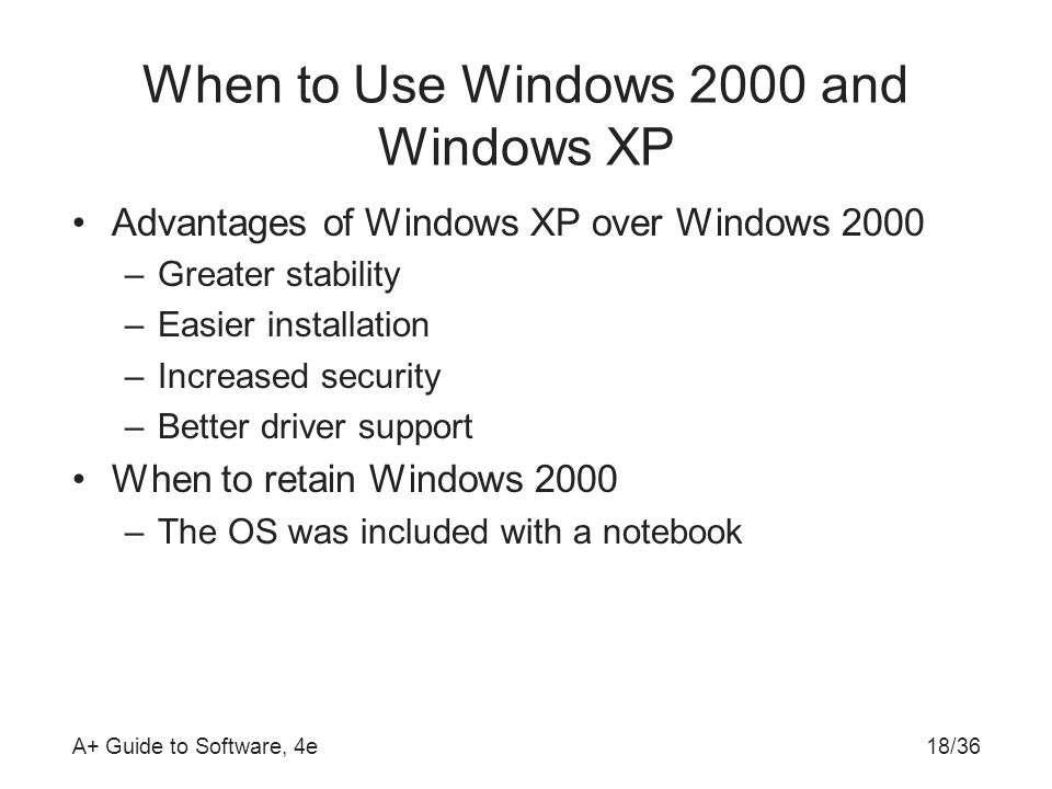 A+ Guide to Software, 4e18/36 When to Use Windows 2000 and Windows XP Advantages of Windows XP over Windows 2000 –Greater stability –Easier installation –Increased security –Better driver support When to retain Windows 2000 –The OS was included with a notebook