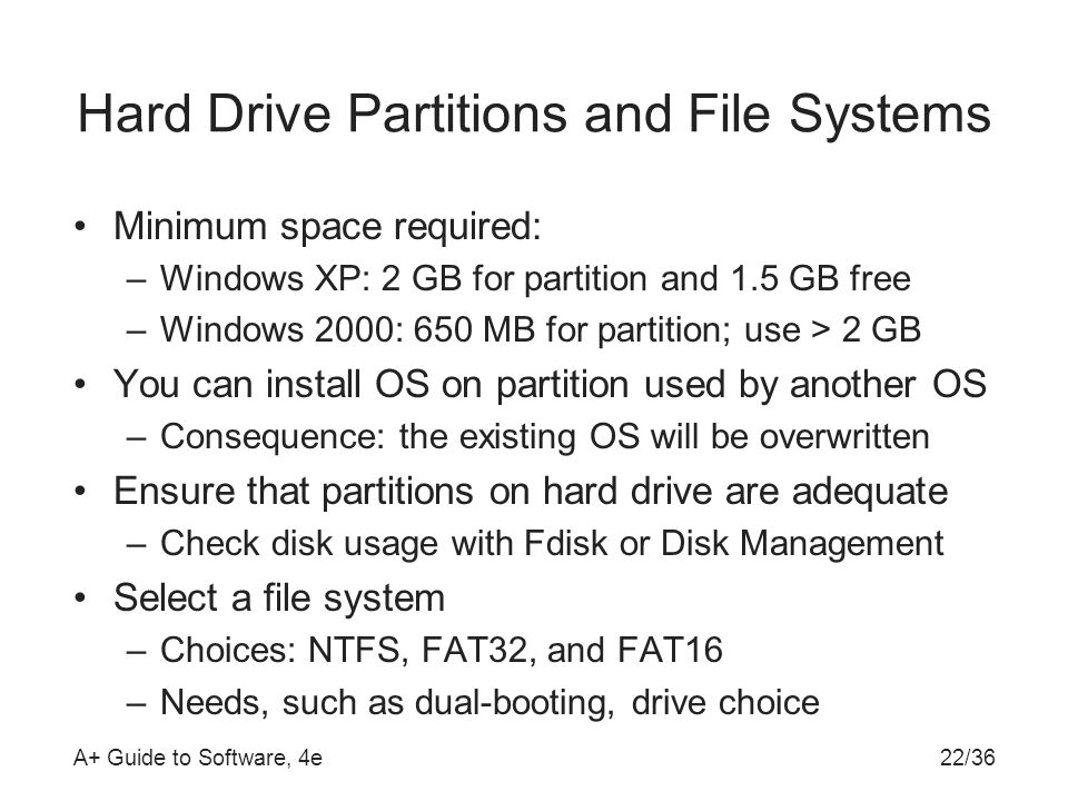 A+ Guide to Software, 4e22/36 Hard Drive Partitions and File Systems Minimum space required: –Windows XP: 2 GB for partition and 1.5 GB free –Windows 2000: 650 MB for partition; use > 2 GB You can install OS on partition used by another OS –Consequence: the existing OS will be overwritten Ensure that partitions on hard drive are adequate –Check disk usage with Fdisk or Disk Management Select a file system –Choices: NTFS, FAT32, and FAT16 –Needs, such as dual-booting, drive choice