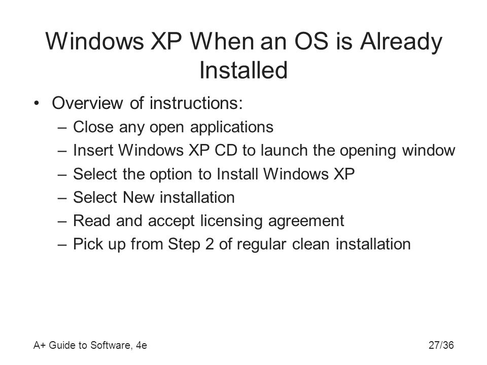 A+ Guide to Software, 4e27/36 Windows XP When an OS is Already Installed Overview of instructions: –Close any open applications –Insert Windows XP CD to launch the opening window –Select the option to Install Windows XP –Select New installation –Read and accept licensing agreement –Pick up from Step 2 of regular clean installation