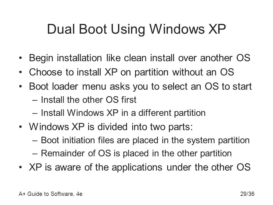 A+ Guide to Software, 4e29/36 Dual Boot Using Windows XP Begin installation like clean install over another OS Choose to install XP on partition without an OS Boot loader menu asks you to select an OS to start –Install the other OS first –Install Windows XP in a different partition Windows XP is divided into two parts: –Boot initiation files are placed in the system partition –Remainder of OS is placed in the other partition XP is aware of the applications under the other OS