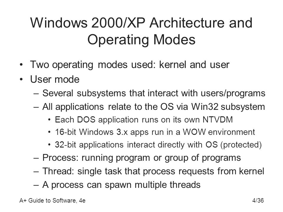 A+ Guide to Software, 4e4/36 Windows 2000/XP Architecture and Operating Modes Two operating modes used: kernel and user User mode –Several subsystems that interact with users/programs –All applications relate to the OS via Win32 subsystem Each DOS application runs on its own NTVDM 16-bit Windows 3.x apps run in a WOW environment 32-bit applications interact directly with OS (protected) –Process: running program or group of programs –Thread: single task that process requests from kernel –A process can spawn multiple threads