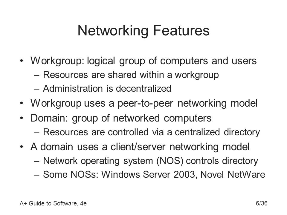 A+ Guide to Software, 4e6/36 Networking Features Workgroup: logical group of computers and users –Resources are shared within a workgroup –Administration is decentralized Workgroup uses a peer-to-peer networking model Domain: group of networked computers –Resources are controlled via a centralized directory A domain uses a client/server networking model –Network operating system (NOS) controls directory –Some NOSs: Windows Server 2003, Novel NetWare