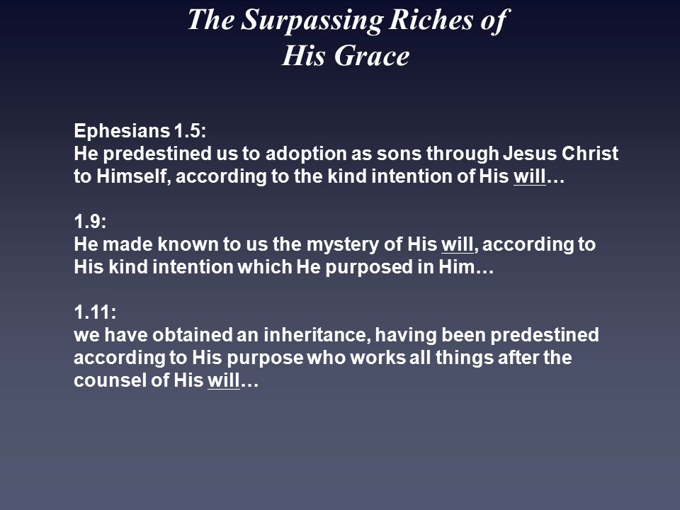 The Surpassing Riches of His Grace Ephesians 1.5: He predestined us to adoption as sons through Jesus Christ to Himself, according to the kind intention of His will… 1.9: He made known to us the mystery of His will, according to His kind intention which He purposed in Him… 1.11: we have obtained an inheritance, having been predestined according to His purpose who works all things after the counsel of His will…