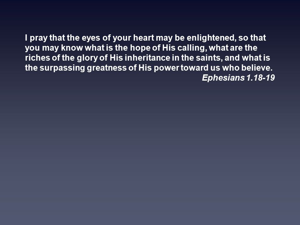 I pray that the eyes of your heart may be enlightened, so that you may know what is the hope of His calling, what are the riches of the glory of His inheritance in the saints, and what is the surpassing greatness of His power toward us who believe.