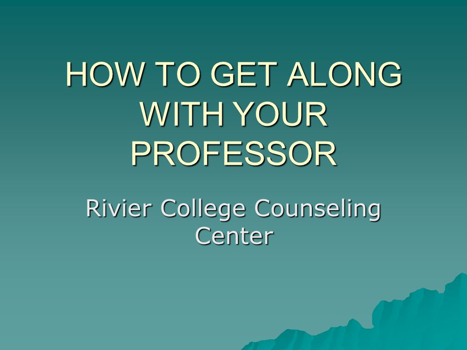 HOW TO GET ALONG WITH YOUR PROFESSOR Rivier College Counseling Center