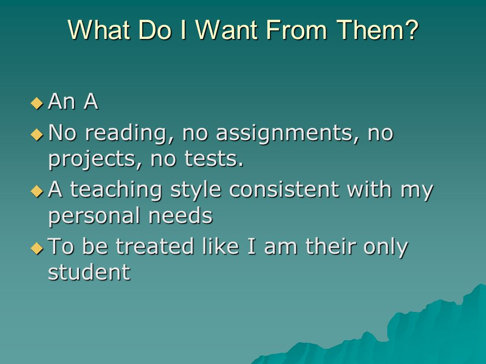 What Do I Want From Them.  An A  No reading, no assignments, no projects, no tests.