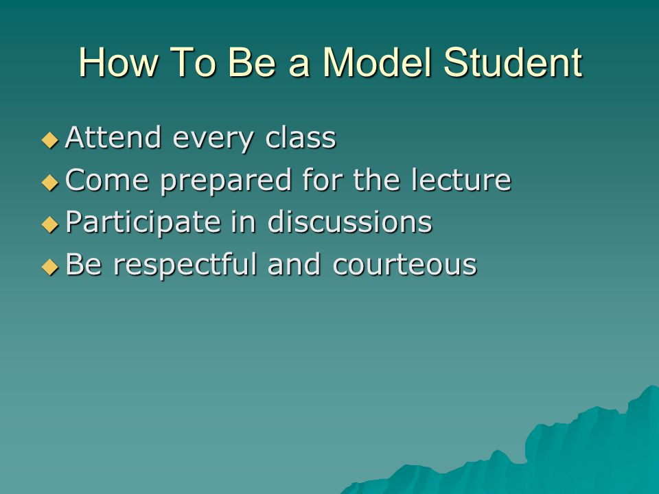 How To Be a Model Student  Attend every class  Come prepared for the lecture  Participate in discussions  Be respectful and courteous