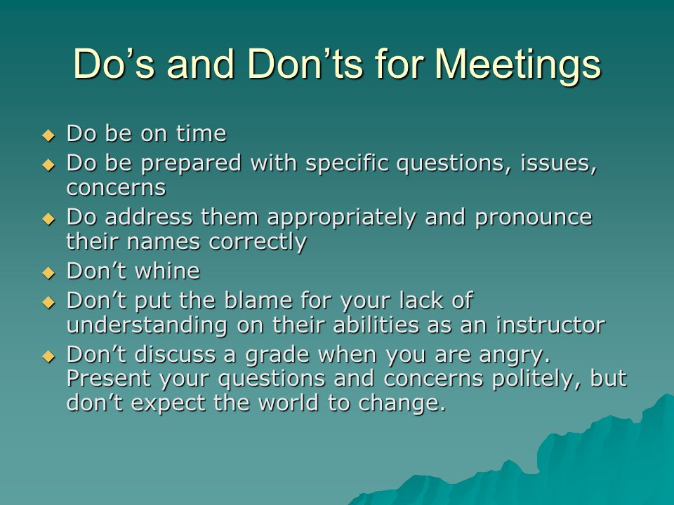 Do's and Don'ts for Meetings  Do be on time  Do be prepared with specific questions, issues, concerns  Do address them appropriately and pronounce their names correctly  Don't whine  Don't put the blame for your lack of understanding on their abilities as an instructor  Don't discuss a grade when you are angry.