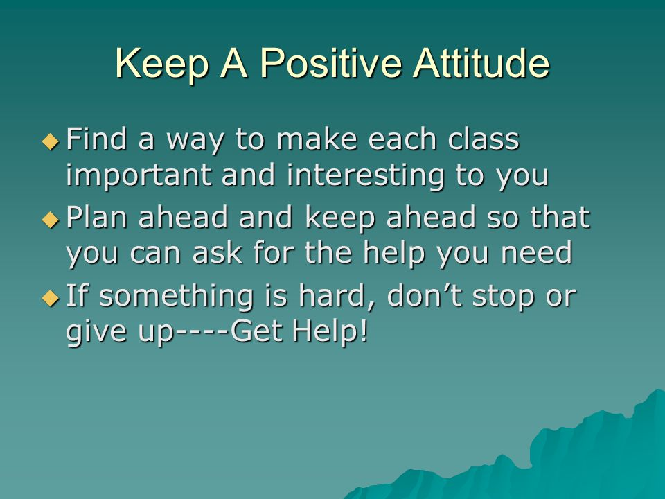 Keep A Positive Attitude  Find a way to make each class important and interesting to you  Plan ahead and keep ahead so that you can ask for the help you need  If something is hard, don't stop or give up----Get Help!