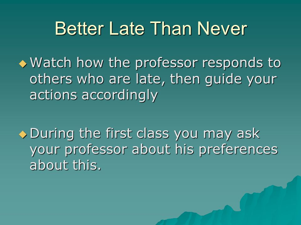 Better Late Than Never  Watch how the professor responds to others who are late, then guide your actions accordingly  During the first class you may ask your professor about his preferences about this.