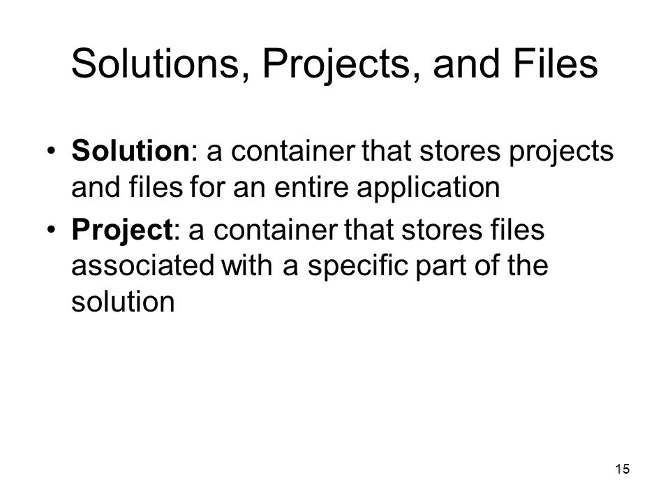 15 Solutions, Projects, and Files Solution: a container that stores projects and files for an entire application Project: a container that stores files associated with a specific part of the solution