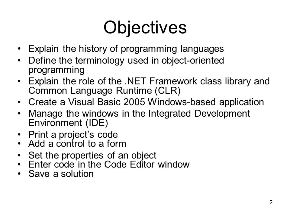2 Objectives Explain the history of programming languages Define the terminology used in object-oriented programming Explain the role of the.NET Framework class library and Common Language Runtime (CLR) Create a Visual Basic 2005 Windows-based application Manage the windows in the Integrated Development Environment (IDE) Print a project's code Add a control to a form Set the properties of an object Enter code in the Code Editor window Save a solution