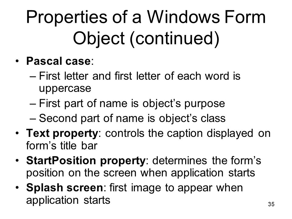 35 Properties of a Windows Form Object (continued) Pascal case: –First letter and first letter of each word is uppercase –First part of name is object's purpose –Second part of name is object's class Text property: controls the caption displayed on form's title bar StartPosition property: determines the form's position on the screen when application starts Splash screen: first image to appear when application starts