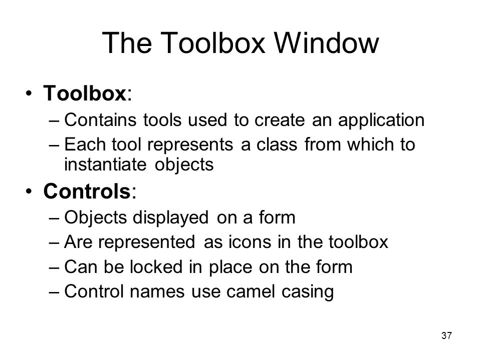 37 The Toolbox Window Toolbox: –Contains tools used to create an application –Each tool represents a class from which to instantiate objects Controls: –Objects displayed on a form –Are represented as icons in the toolbox –Can be locked in place on the form –Control names use camel casing