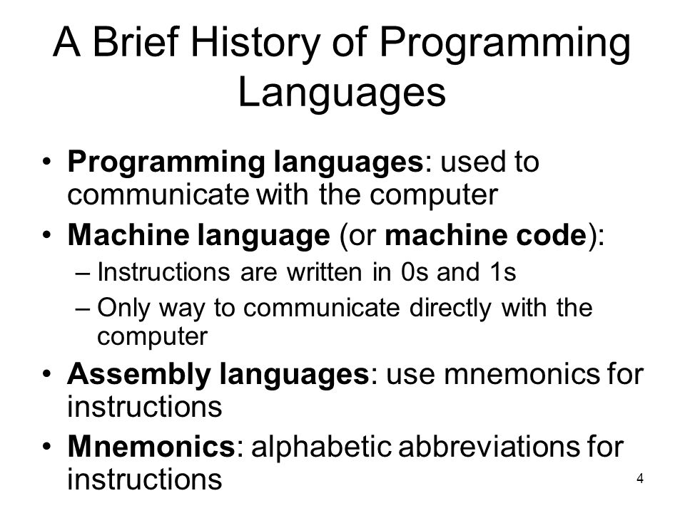 4 A Brief History of Programming Languages Programming languages: used to communicate with the computer Machine language (or machine code): –Instructions are written in 0s and 1s –Only way to communicate directly with the computer Assembly languages: use mnemonics for instructions Mnemonics: alphabetic abbreviations for instructions