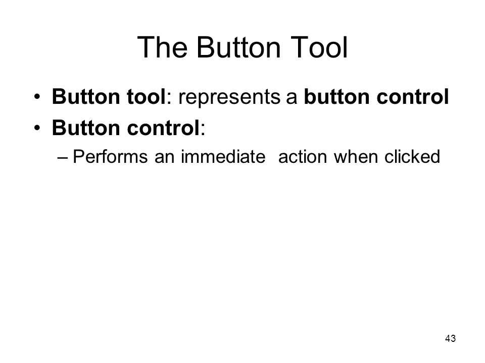 43 The Button Tool Button tool: represents a button control Button control: –Performs an immediate action when clicked
