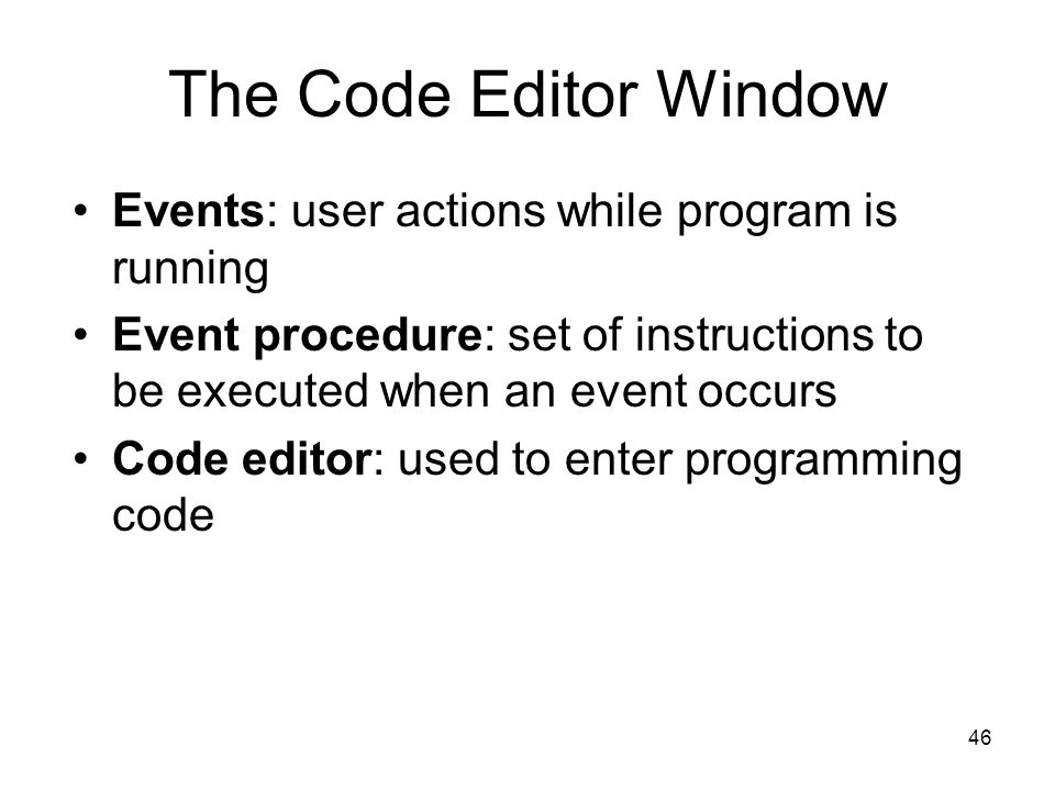 46 The Code Editor Window Events: user actions while program is running Event procedure: set of instructions to be executed when an event occurs Code editor: used to enter programming code