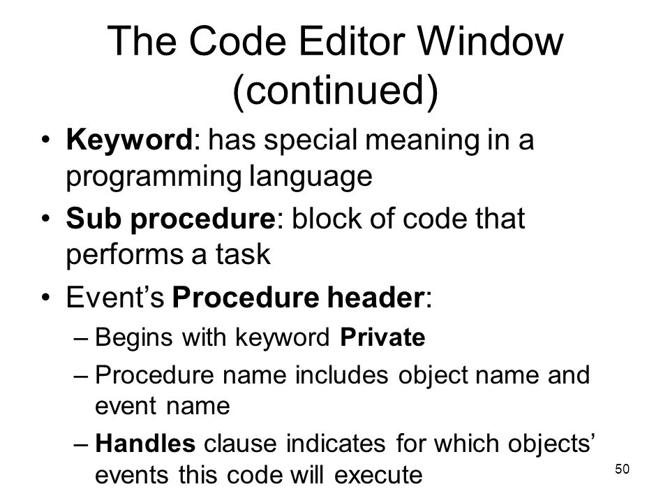 50 The Code Editor Window (continued) Keyword: has special meaning in a programming language Sub procedure: block of code that performs a task Event's Procedure header: –Begins with keyword Private –Procedure name includes object name and event name –Handles clause indicates for which objects' events this code will execute