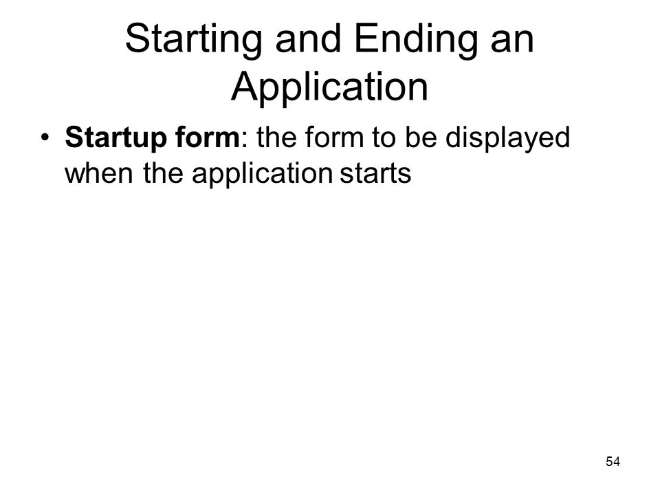 54 Starting and Ending an Application Startup form: the form to be displayed when the application starts