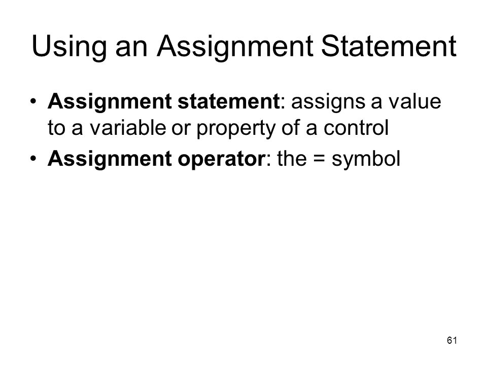 61 Using an Assignment Statement Assignment statement: assigns a value to a variable or property of a control Assignment operator: the = symbol