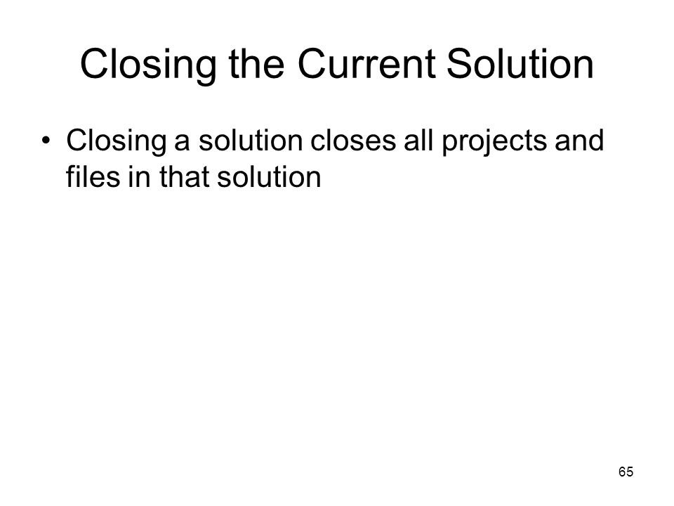65 Closing the Current Solution Closing a solution closes all projects and files in that solution